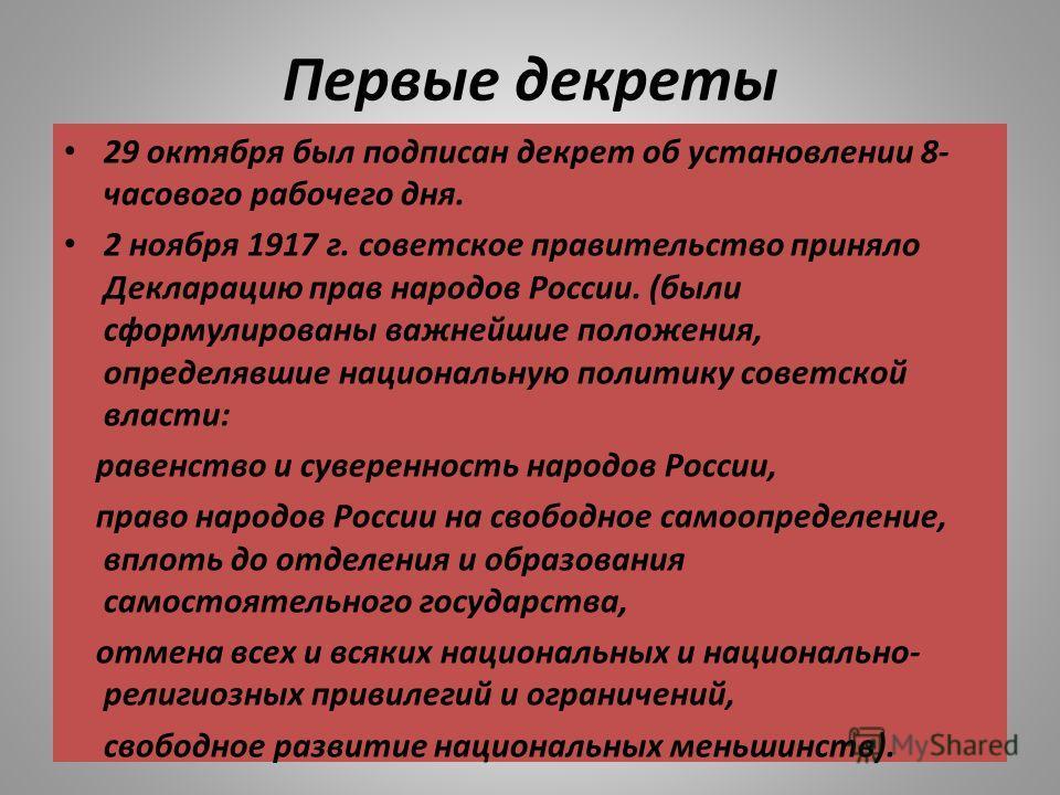 Первые декреты 29 октября был подписан декрет об установлении 8- часового рабочего дня. 2 ноября 1917 г. советское правительство приняло Декларацию прав народов России. (были сформулированы важнейшие положения, определявшие национальную политику сове