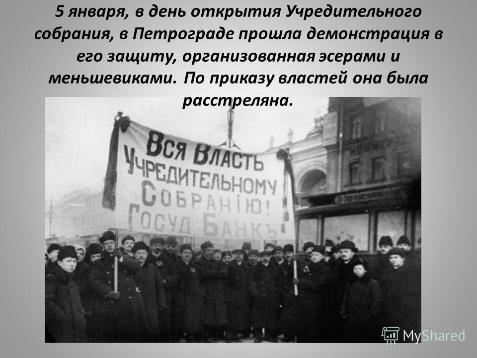5 января, в день открытия Учредительного собрания, в Петрограде прошла демонстрация в его защиту, организованная эсерами и меньшевиками. По приказу властей она была расстреляна.