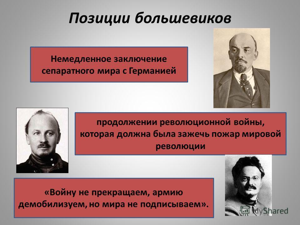 Позиции большевиков «Войну не прекращаем, армию демобилизуем, но мира не подписываем». Немедленное заключение сепаратного мира с Германией продолжении революционной войны, которая должна была зажечь пожар мировой революции