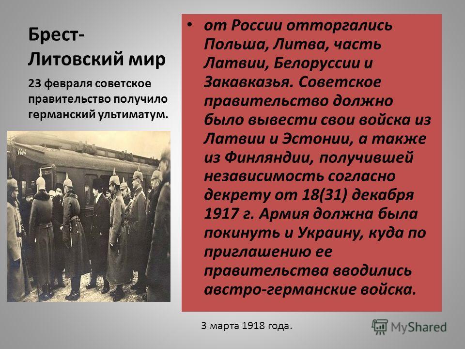 Брест- Литовский мир от России отторгались Польша, Литва, часть Латвии, Белоруссии и Закавказья. Советское правительство должно было вывести свои войска из Латвии и Эстонии, а также из Финляндии, получившей независимость согласно декрету от 18(31) де