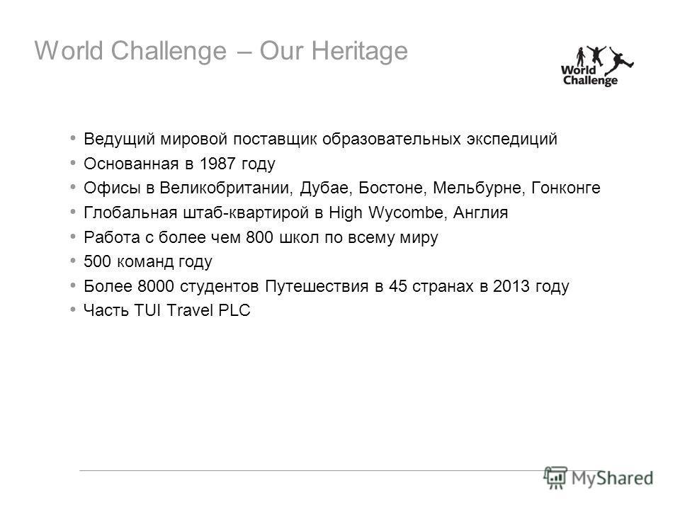 World Challenge – Our Heritage Ведущий мировой поставщик образовательных экспедиций Основанная в 1987 году Офисы в Великобритании, Дубае, Бостоне, Мельбурне, Гонконге Глобальная штаб-квартирой в High Wycombe, Англия Работа с более чем 800 школ по все