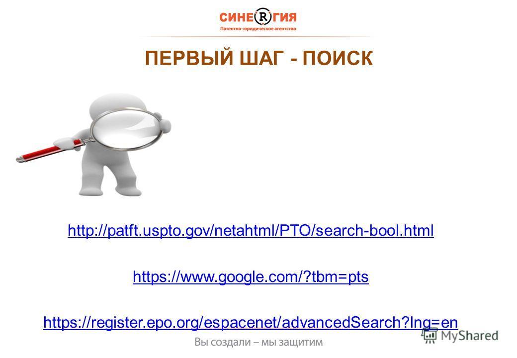 ПЕРВЫЙ ШАГ - ПОИСК http://patft.uspto.gov/netahtml/PTO/search-bool.html https://www.google.com/?tbm=pts https://register.epo.org/espacenet/advancedSearch?lng=en
