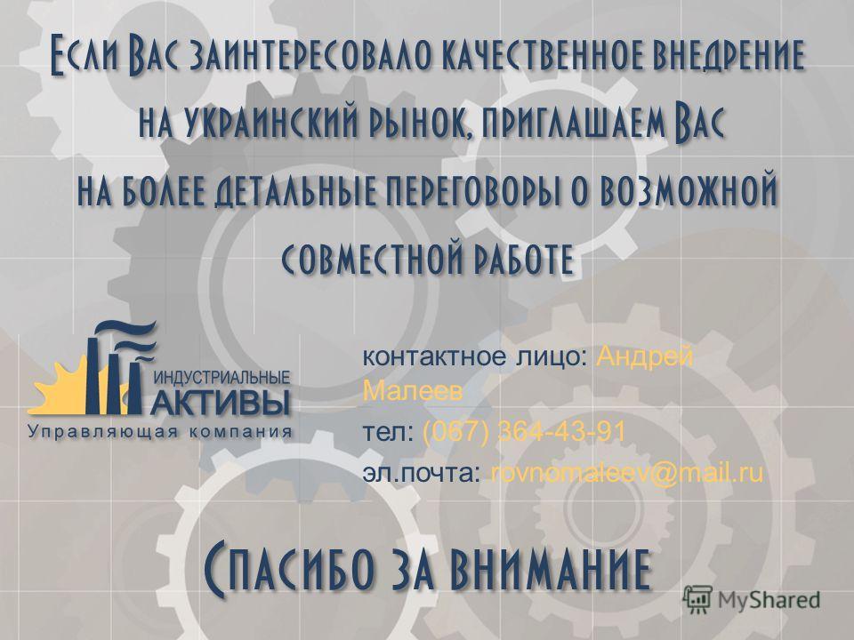 Спасибо за внимание контактное лицо: Андрей Малеев тел: (067) 364-43-91 эл.почта: rovnomaleev@mail.ru Если Вас заинтересовало качественное внедрение на украинский рынок, приглашаем Вас на более детальные переговоры о возможной совместной работе Если
