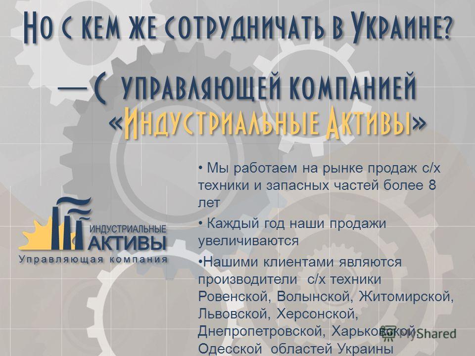 Но с кем же сотрудничать в Украине? Мы работаем на рынке продаж с/х техники и запасных частей более 8 лет Каждый год наши продажи увеличиваются Нашими клиентами являются производители с/х техники Ровенской, Волынской, Житомирской, Львовской, Херсонск