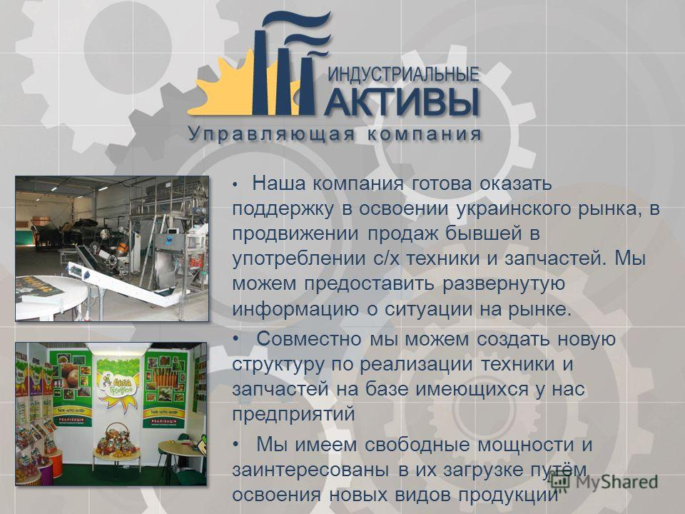 Наша компания готова оказать поддержку в освоении украинского рынка, в продвижении продаж бывшей в употреблении с/х техники и запчастей. Мы можем предоставить развернутую информацию о ситуации на рынке. Совместно мы можем создать новую структуру по р