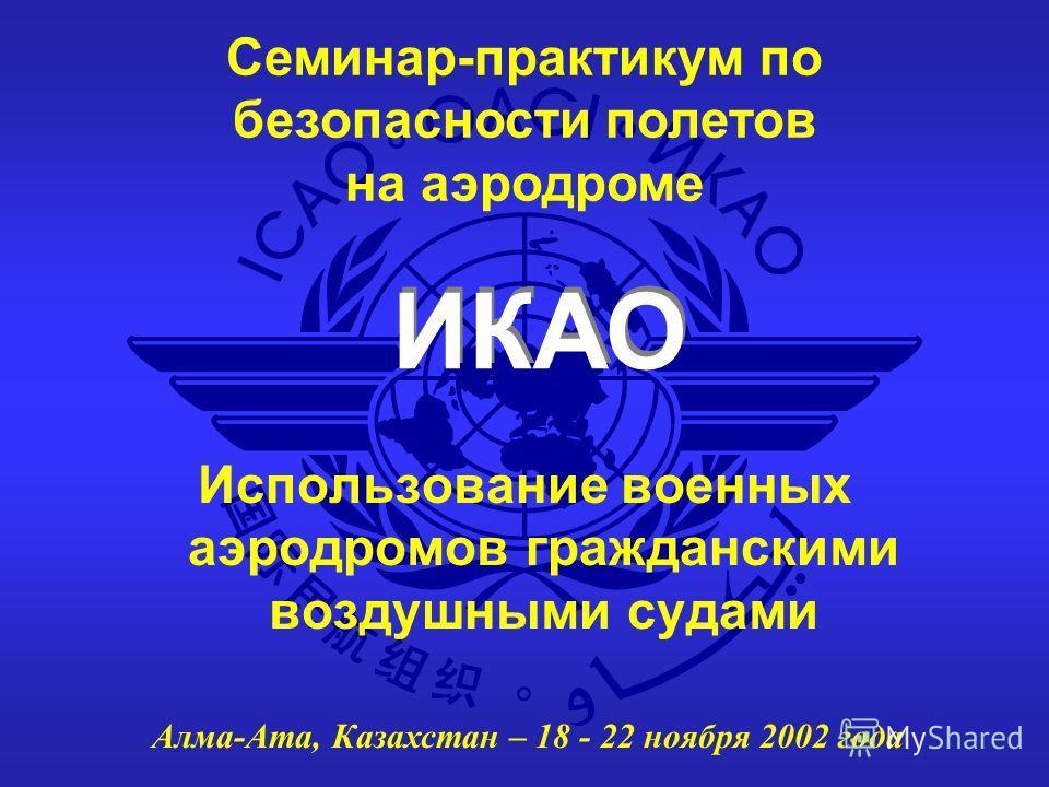 ИКАО Семинар-практикум по безопасности полетов на аэродроме Алма-Ата, Казахстан – 18 - 22 ноября 2002 года Использование военных аэродромов гражданскими воздушными судами