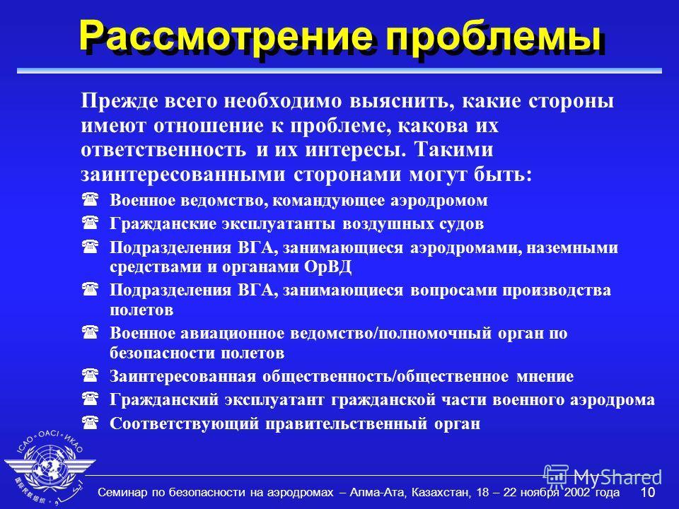 Семинар по безопасности на аэродромах – Алма-Ата, Казахстан, 18 – 22 ноября 2002 года 10 Рассмотрение проблемы Прежде всего необходимо выяснить, какие стороны имеют отношение к проблеме, какова их ответственность и их интересы. Такими заинтересованны