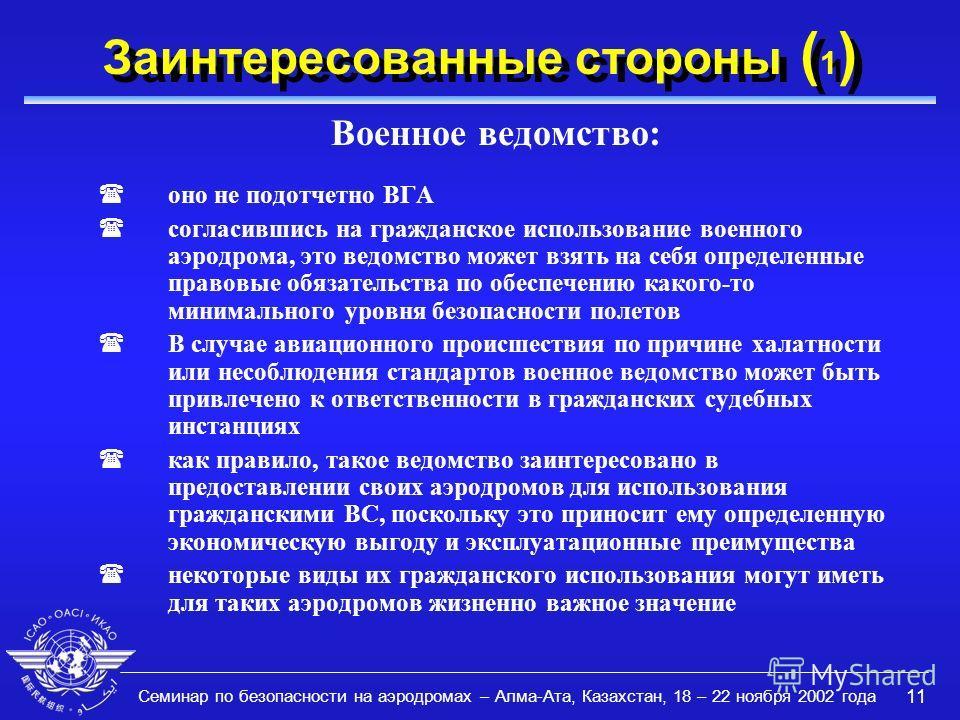 Семинар по безопасности на аэродромах – Алма-Ата, Казахстан, 18 – 22 ноября 2002 года 11 Заинтересованные стороны ( 1 ) Военное ведомство: (оно не подотчетно ВГА (согласившись на гражданское использование военного аэродрома, это ведомство может взять