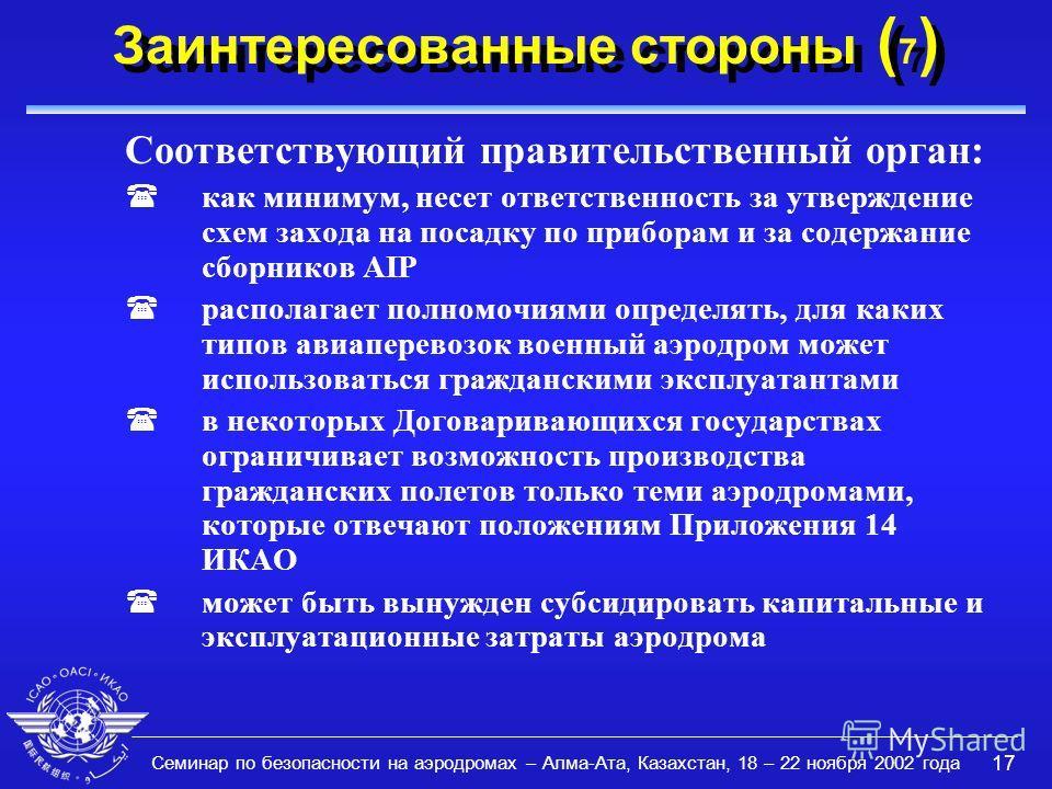 Семинар по безопасности на аэродромах – Алма-Ата, Казахстан, 18 – 22 ноября 2002 года 17 Заинтересованные стороны ( 7 ) Соответствующий правительственный орган: (как минимум, несет ответственность за утверждение схем захода на посадку по приборам и з