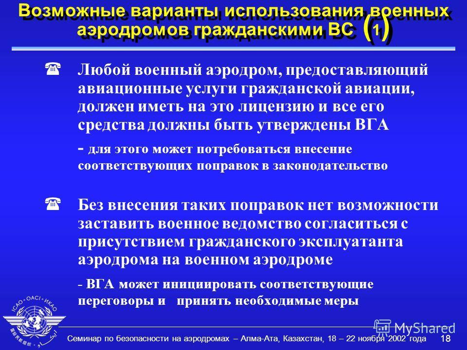 Семинар по безопасности на аэродромах – Алма-Ата, Казахстан, 18 – 22 ноября 2002 года 18 Возможные варианты использования военных аэродромов гражданскими ВС ( 1 ) (Любой военный аэродром, предоставляющий авиационные услуги гражданской авиации, должен