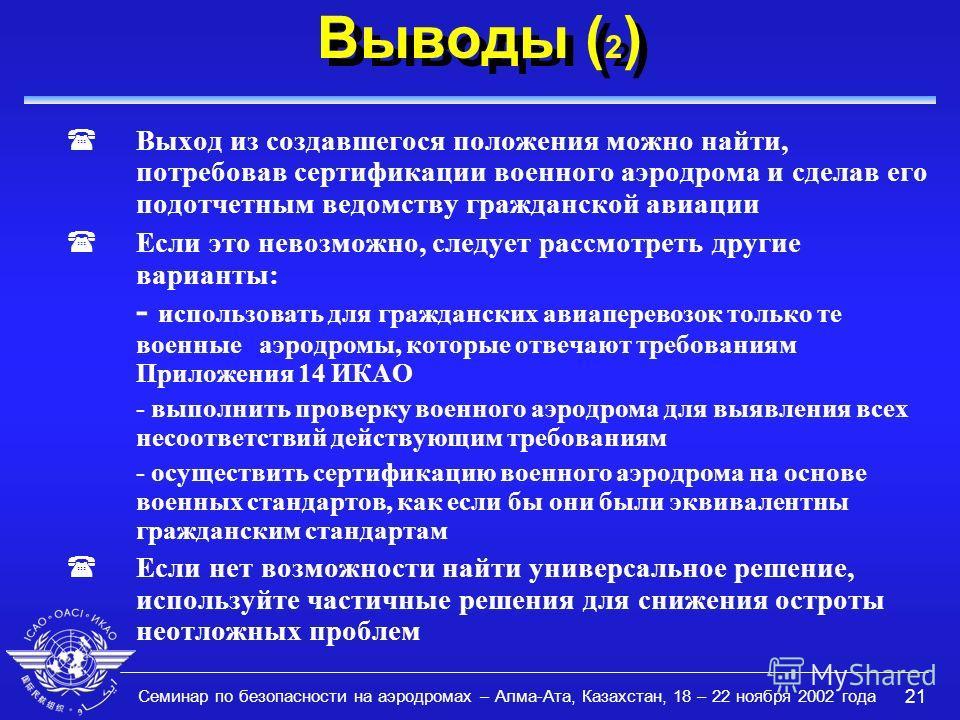 Семинар по безопасности на аэродромах – Алма-Ата, Казахстан, 18 – 22 ноября 2002 года 21 Выводы ( 2 ) (Выход из создавшегося положения можно найти, потребовав сертификации военного аэродрома и сделав его подотчетным ведомству гражданской авиации (Есл