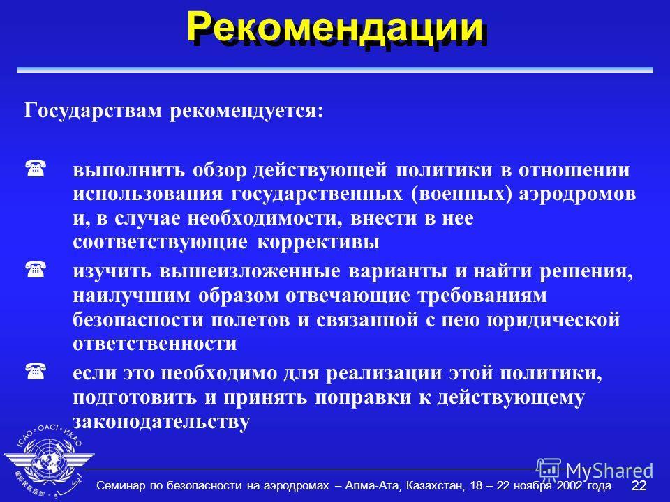 Семинар по безопасности на аэродромах – Алма-Ата, Казахстан, 18 – 22 ноября 2002 года 22 Рекомендации Государствам рекомендуется: (выполнить обзор действующей политики в отношении использования государственных (военных) аэродромов и, в случае необход
