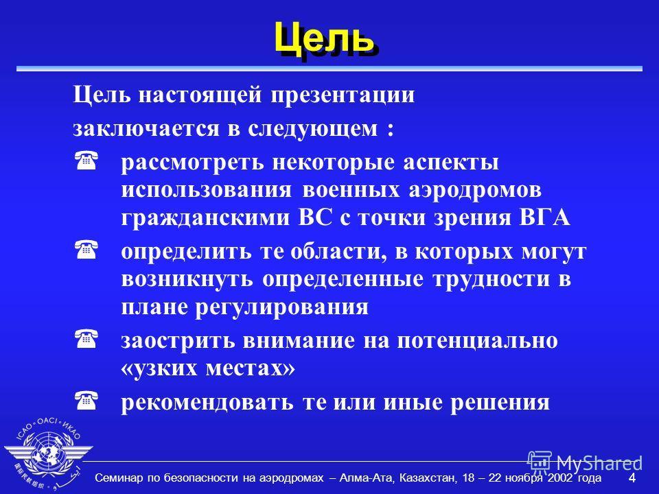 Семинар по безопасности на аэродромах – Алма-Ата, Казахстан, 18 – 22 ноября 2002 года 4 Цель Цель настоящей презентации заключается в следующем : (рассмотреть некоторые аспекты использования военных аэродромов гражданскими ВС с точки зрения ВГА (опре