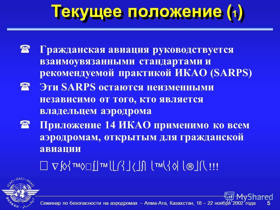 Семинар по безопасности на аэродромах – Алма-Ата, Казахстан, 18 – 22 ноября 2002 года 5 Текущее положение ( 1 ) (Гражданская авиация руководствуется взаимоувязанными стандартами и рекомендуемой практикой ИКАО (SARPS) (Эти SARPS остаются неизменными н