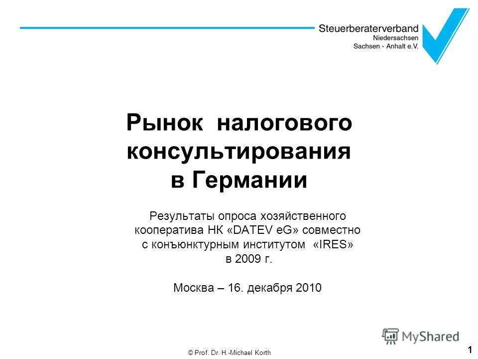 Рынок налогового консультирования в Германии Результаты опроса хозяйственного кооператива НК «DATEV eG» совместно с конъюнктурным институтом «IRES» в 2009 г. Москва – 16. декабря 2010 1 © Prof. Dr. H.-Michael Korth