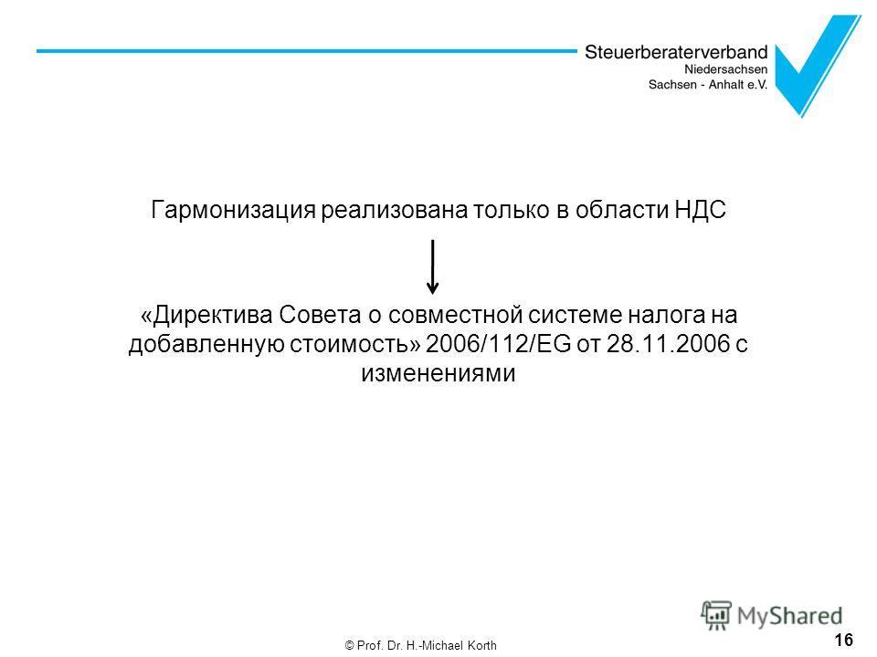 Гармонизация реализована только в области НДС «Директива Совета о совместной системе налога на добавленную стоимость» 2006/112/EG от 28.11.2006 с изменениями 16 © Prof. Dr. H.-Michael Korth