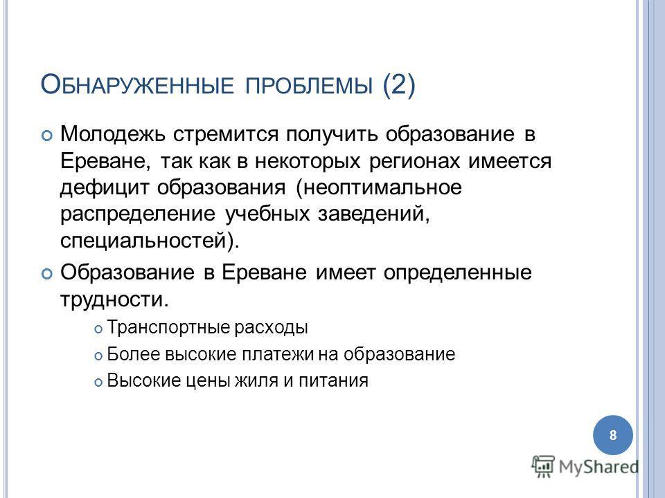 О БНАРУЖЕННЫЕ ПРОБЛЕМЫ (2) Молодежь стремится получить образование в Ереване, так как в некоторых регионах имеется дефицит образования (неоптимальное распределение учебных заведений, специальностей). Образование в Ереване имеет определенные трудности