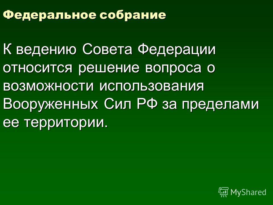 Федеральное собрание К ведению Совета Федерации относится решение вопроса о возможности использования Вооруженных Сил РФ за пределами ее территории.