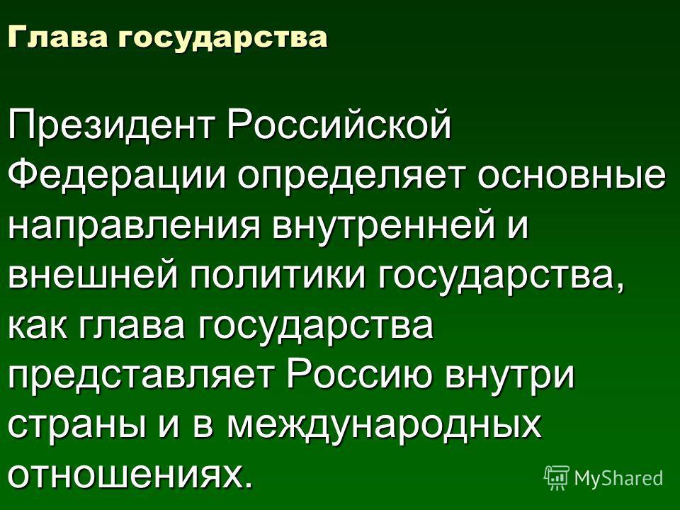 Глава государства Президент Российской Федерации определяет основные направления внутренней и внешней политики государства, как глава государства представляет Россию внутри страны и в международных отношениях.