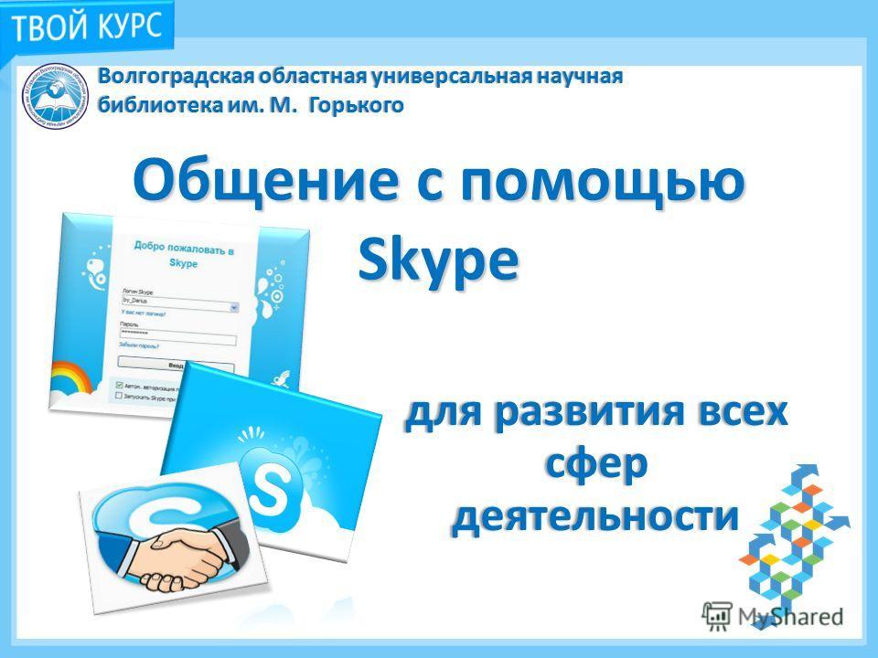 Общение с помощью Skype для развития всех сфер деятельности Волгоградская областная универсальная научная библиотека им. М. Горького