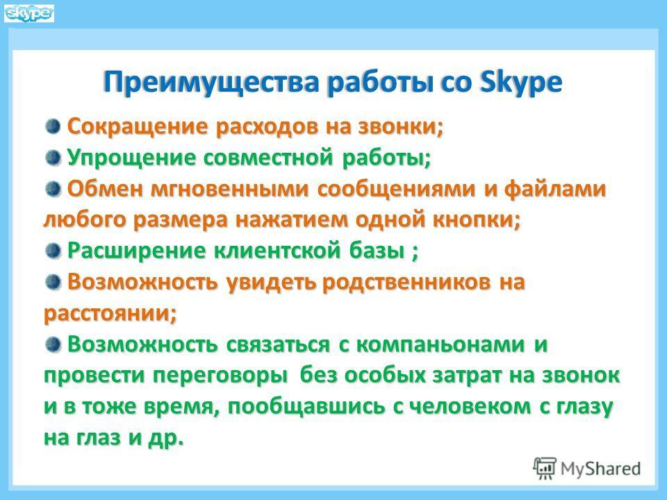 Преимущества работы со SkypeПреимущества работы со Skype Сокращение расходов на звонки; Упрощение совместной работы; Упрощение совместной работы; Обмен мгновенными сообщениями и файлами любого размера нажатием одной кнопки; Обмен мгновенными сообщени