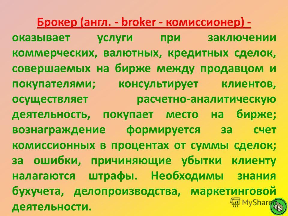Брокер (англ. - broker - комиссионер) - оказывает услуги при заключении коммерческих, валютных, кредитных сделок, совершаемых на бирже между продавцом и покупателями; консультирует клиентов, осуществляет расчетно-аналитическую деятельность, покупает