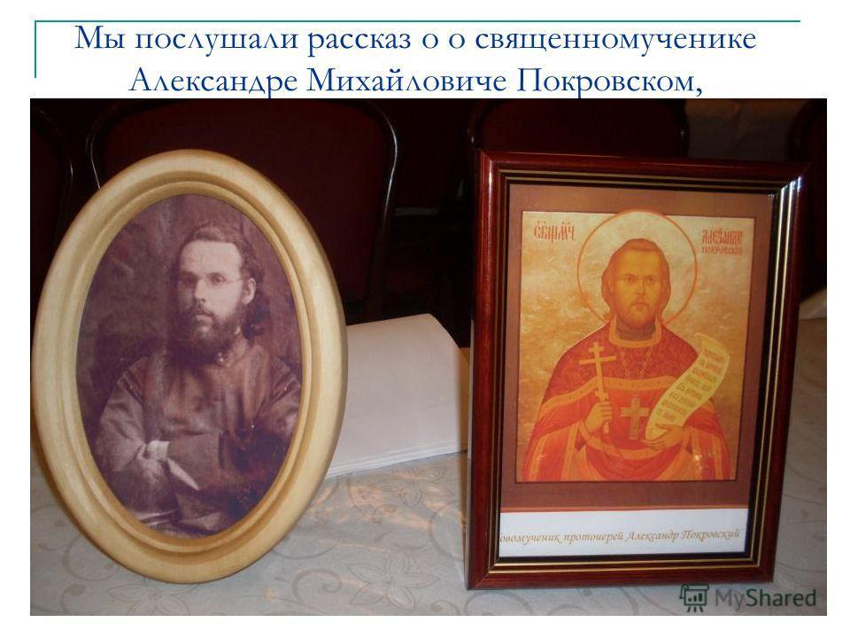 Мы послушали рассказ о о священномученике Александре Михайловиче Покровском,