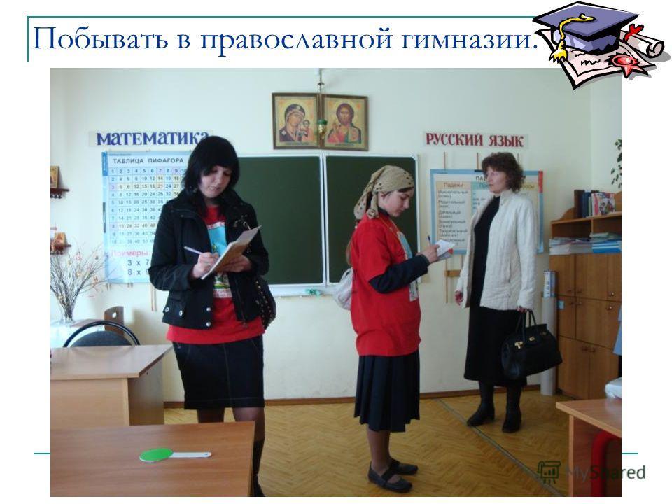 Побывать в православной гимназии.