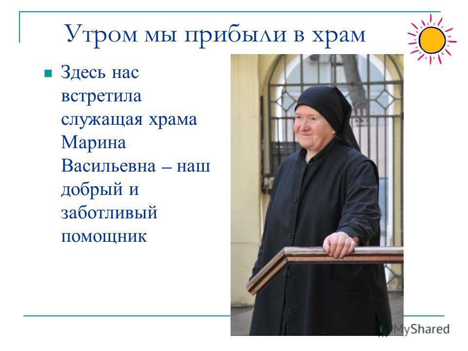 Утром мы прибыли в храм Здесь нас встретила служащая храма Марина Васильевна – наш добрый и заботливый помощник