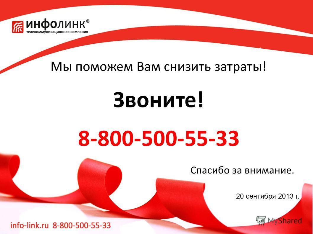 Мы поможем Вам снизить затраты! Звоните! 8-800-500-55-33 Спасибо за внимание. 20 сентября 2013 г.