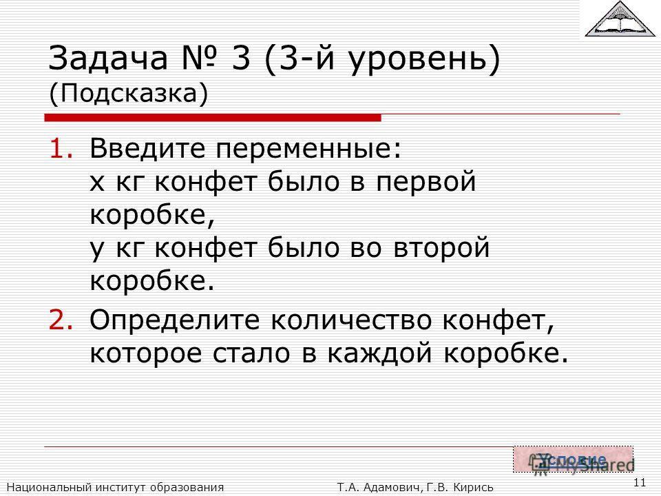 Национальный институт образованияТ.А. Адамович, Г.В. Кирись 11 Задача 3 (3-й уровень) (Подсказка) 1.Введите переменные: x кг конфет было в первой коробке, y кг конфет было во второй коробке. 2.Определите количество конфет, которое стало в каждой коро