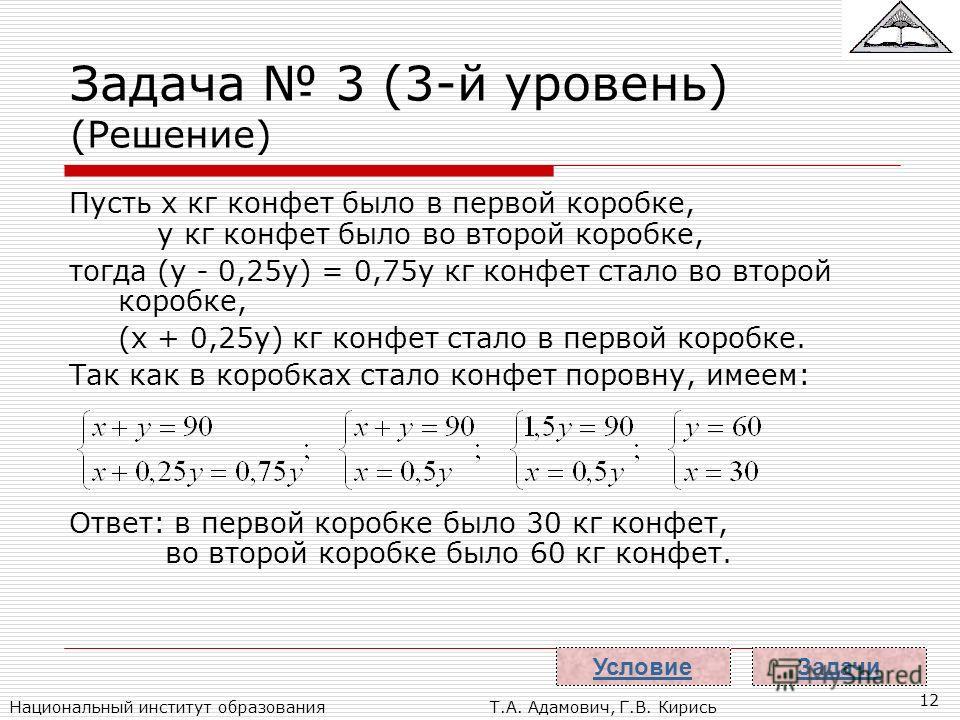 Национальный институт образованияТ.А. Адамович, Г.В. Кирись 12 Задача 3 (3-й уровень) (Решение) Пусть x кг конфет было в первой коробке, y кг конфет было во второй коробке, тогда (y - 0,25y) = 0,75y кг конфет стало во второй коробке, (x + 0,25y) кг к