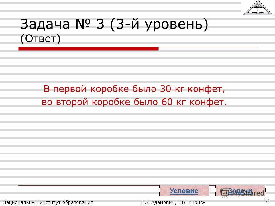Национальный институт образованияТ.А. Адамович, Г.В. Кирись 13 Задача 3 (3-й уровень) (Ответ) В первой коробке было 30 кг конфет, во второй коробке было 60 кг конфет. Задачи Условие