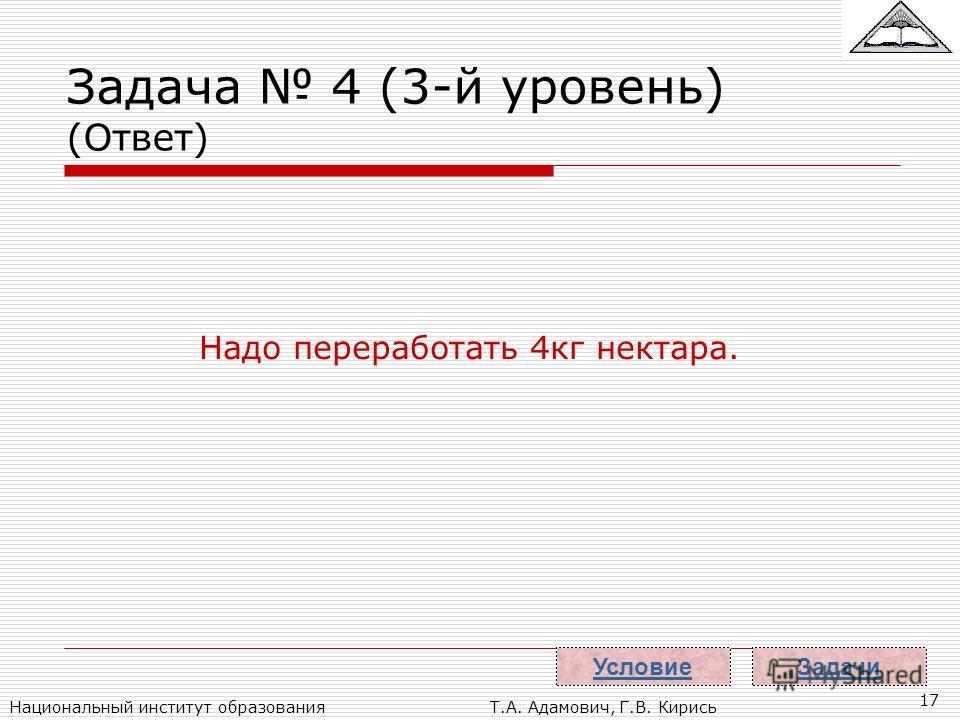 Национальный институт образованияТ.А. Адамович, Г.В. Кирись 17 Задача 4 (3-й уровень) (Ответ) Надо переработать 4кг нектара. Задачи Условие