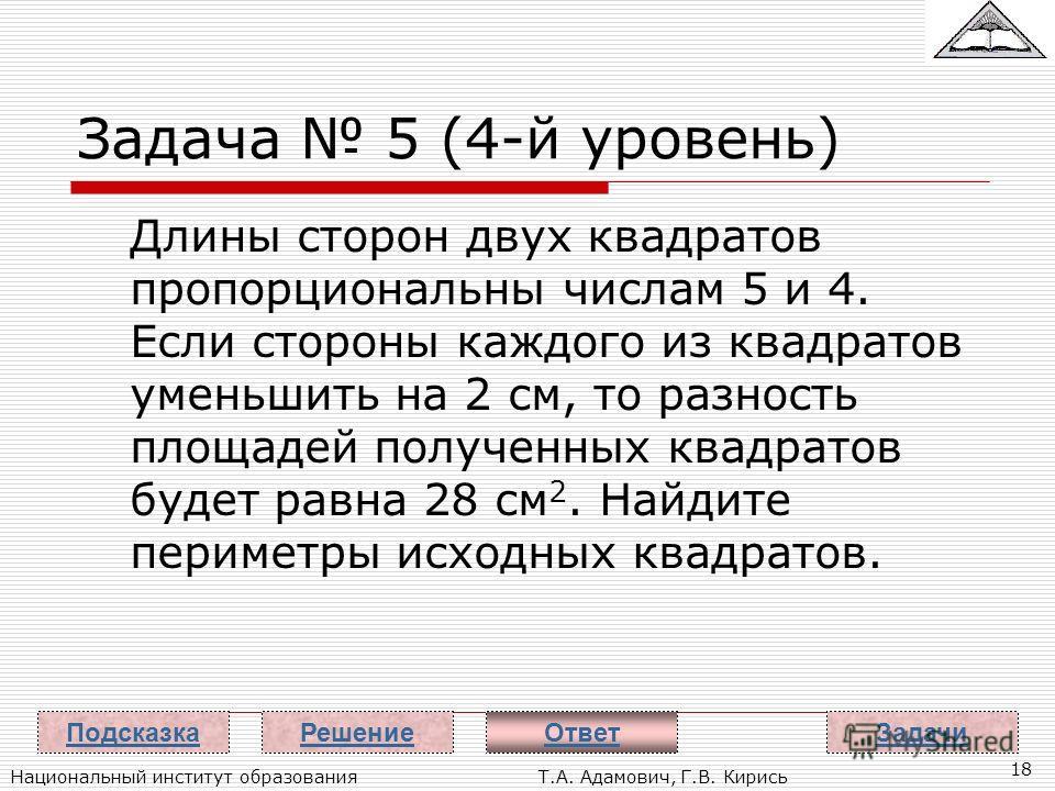 Национальный институт образованияТ.А. Адамович, Г.В. Кирись 18 Задача 5 (4-й уровень) Длины сторон двух квадратов пропорциональны числам 5 и 4. Если стороны каждого из квадратов уменьшить на 2 см, то разность площадей полученных квадратов будет равна