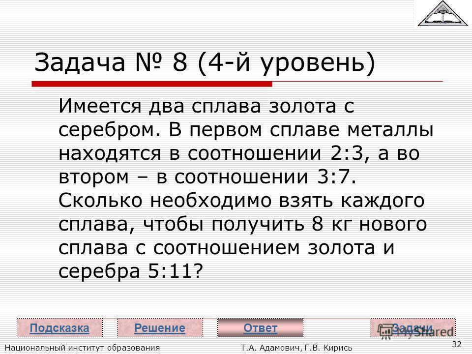 Национальный институт образованияТ.А. Адамович, Г.В. Кирись 32 Задача 8 (4-й уровень) Имеется два сплава золота с серебром. В первом сплаве металлы находятся в соотношении 2:3, а во втором – в соотношении 3:7. Сколько необходимо взять каждого сплава,