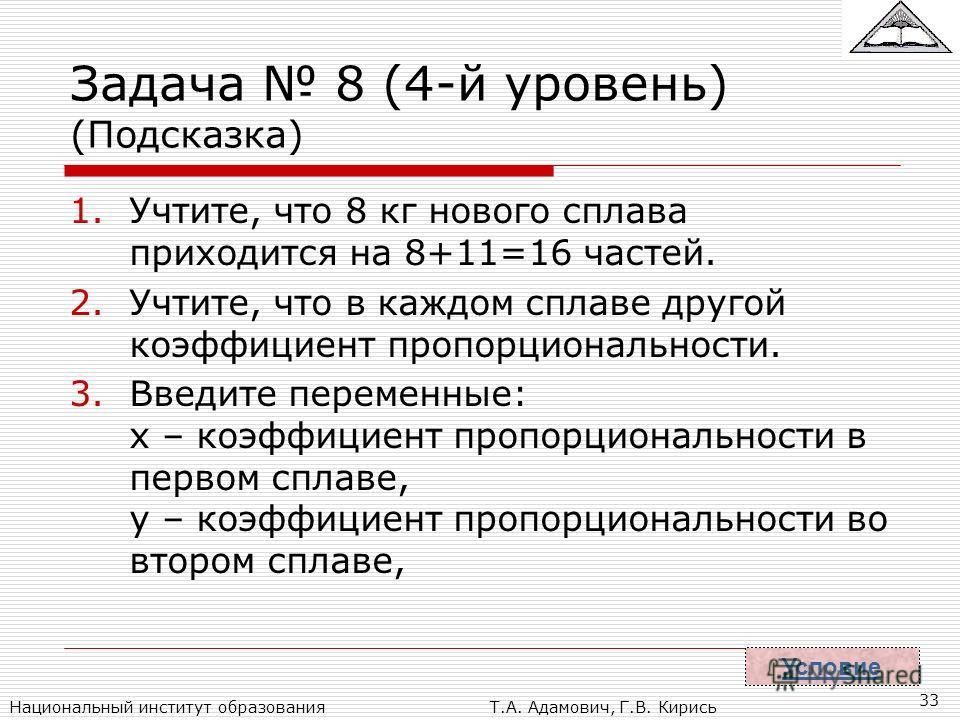 Национальный институт образованияТ.А. Адамович, Г.В. Кирись 33 Задача 8 (4-й уровень) (Подсказка) 1.Учтите, что 8 кг нового сплава приходится на 8+11=16 частей. 2.Учтите, что в каждом сплаве другой коэффициент пропорциональности. 3.Введите переменные