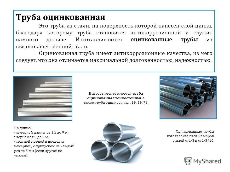 Труба оцинкованная Это труба из стали, на поверхность которой нанесен слой цинка, благодаря которому труба становится антикоррозионной и служит намного дольше. Изготавливаются оцинкованные трубы из высококачественной стали. Оцинкованная труба имеет а