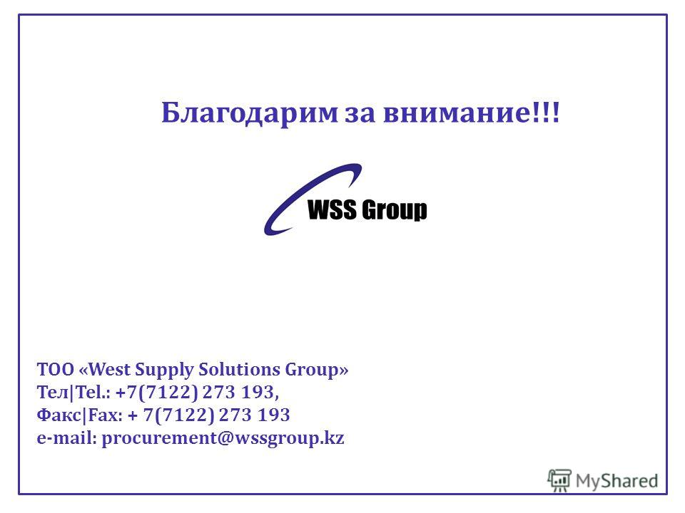 Благодарим за внимание!!! ТОО «West Supply Solutions Group» Тел|Tel.: +7(7122) 273 193, Факс|Fax: + 7(7122) 273 193 e-mail: procurement@wssgroup.kz