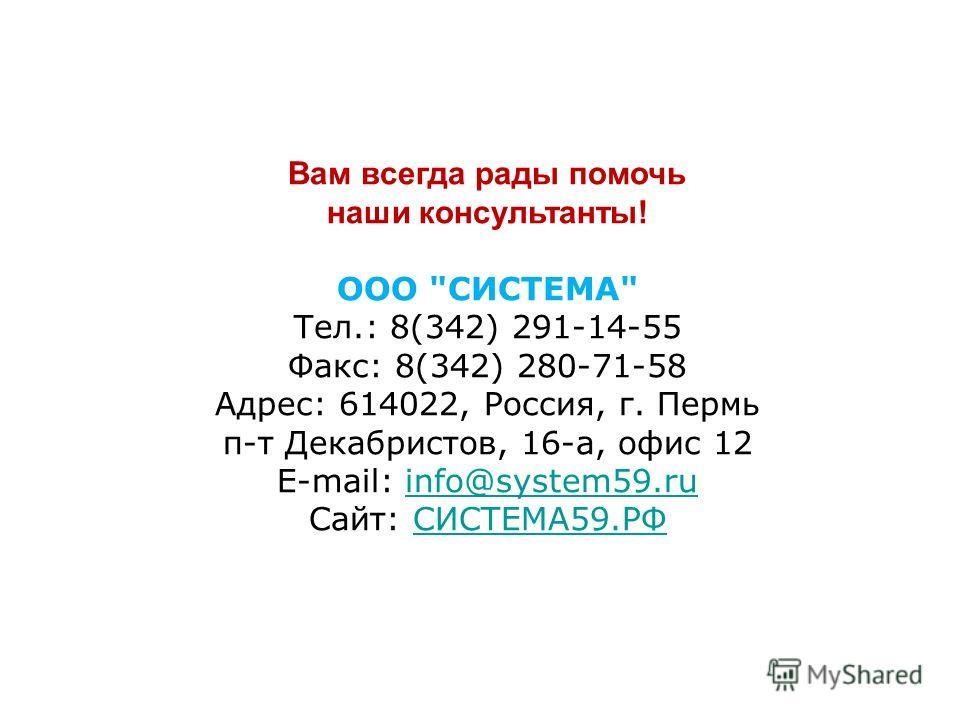Вам всегда рады помочь наши консультанты! ООО СИСТЕМА Тел.: 8(342) 291-14-55 Факс: 8(342) 280-71-58 Адрес: 614022, Россия, г. Пермь п-т Декабристов, 16-а, офис 12 E-mail: info@system59.ruinfo@system59.ru Сайт: СИСТЕМА59.РФСИСТЕМА59.РФ
