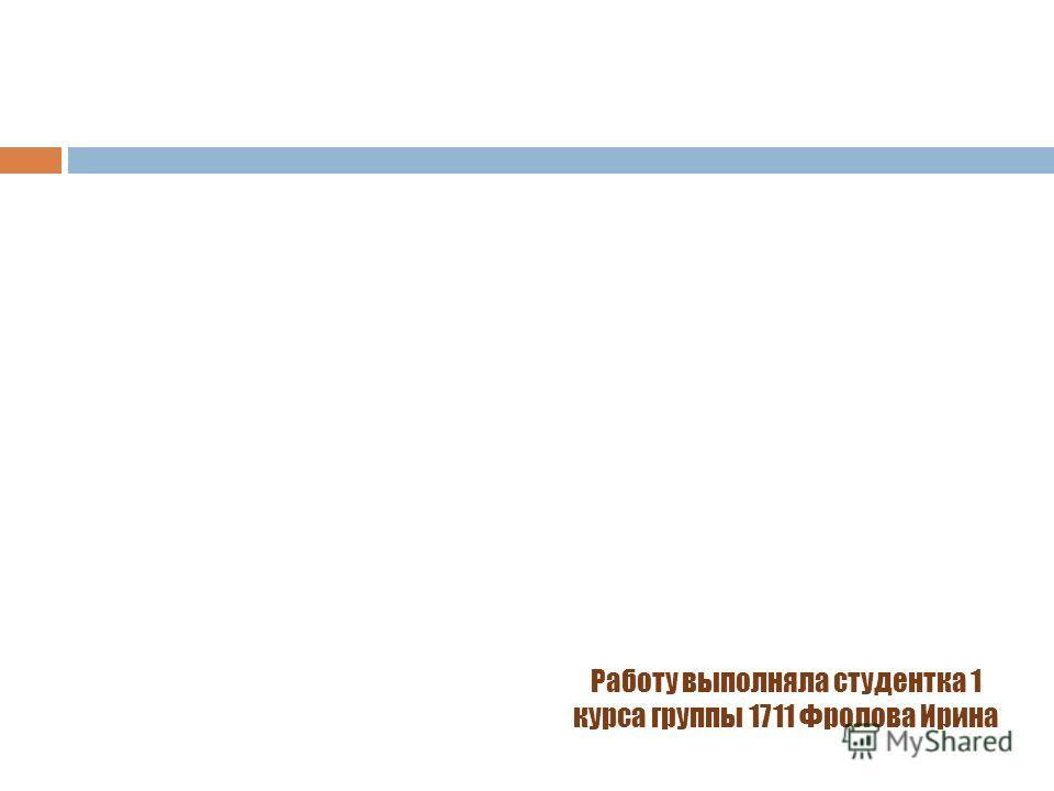 Работу выполняла студентка 1 курса группы 1711 Фролова Ирина
