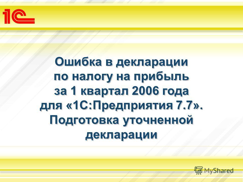 Ошибка в декларации по налогу на прибыль за 1 квартал 2006 года для «1С:Предприятия 7.7». Подготовка уточненной декларации