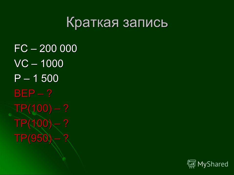 Краткая запись FC – 200 000 VC – 1000 P – 1 500 BEP – ? TP(100) – ? TP(950) – ?