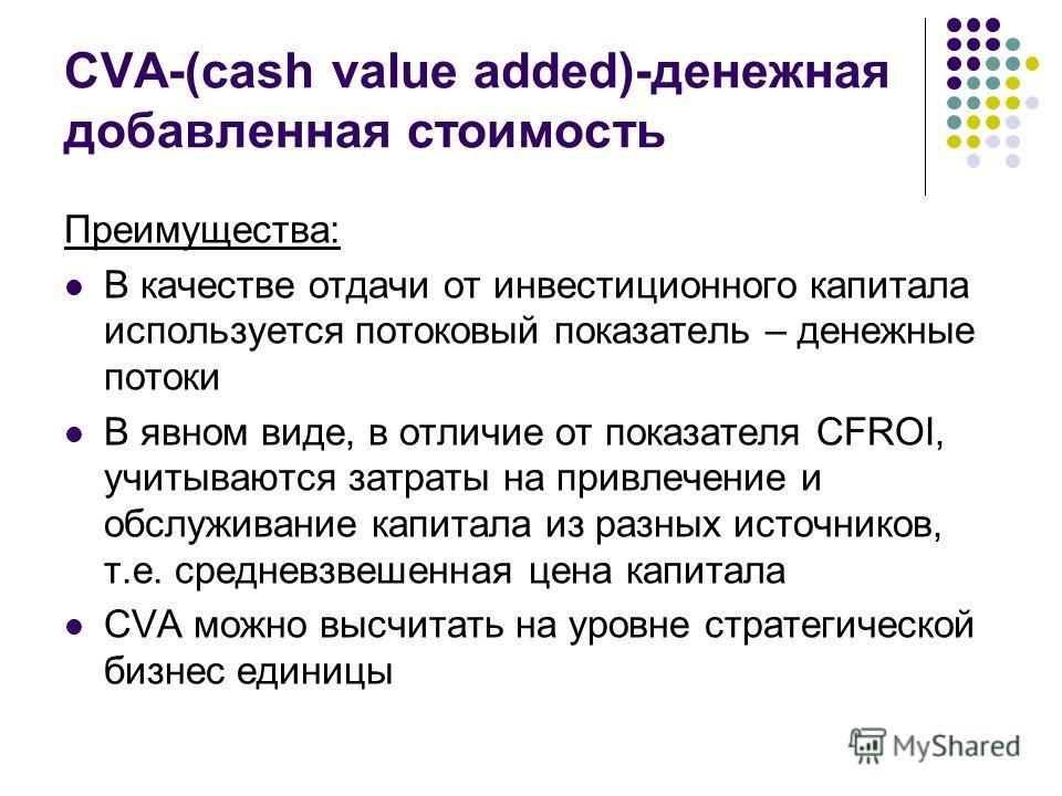 СVA-(саsh value added)-денежная добавленная стоимость Преимущества: В качестве отдачи от инвестиционного капитала используется потоковый показатель – денежные потоки В явном виде, в отличие от показателя CFROI, учитываются затраты на привлечение и об
