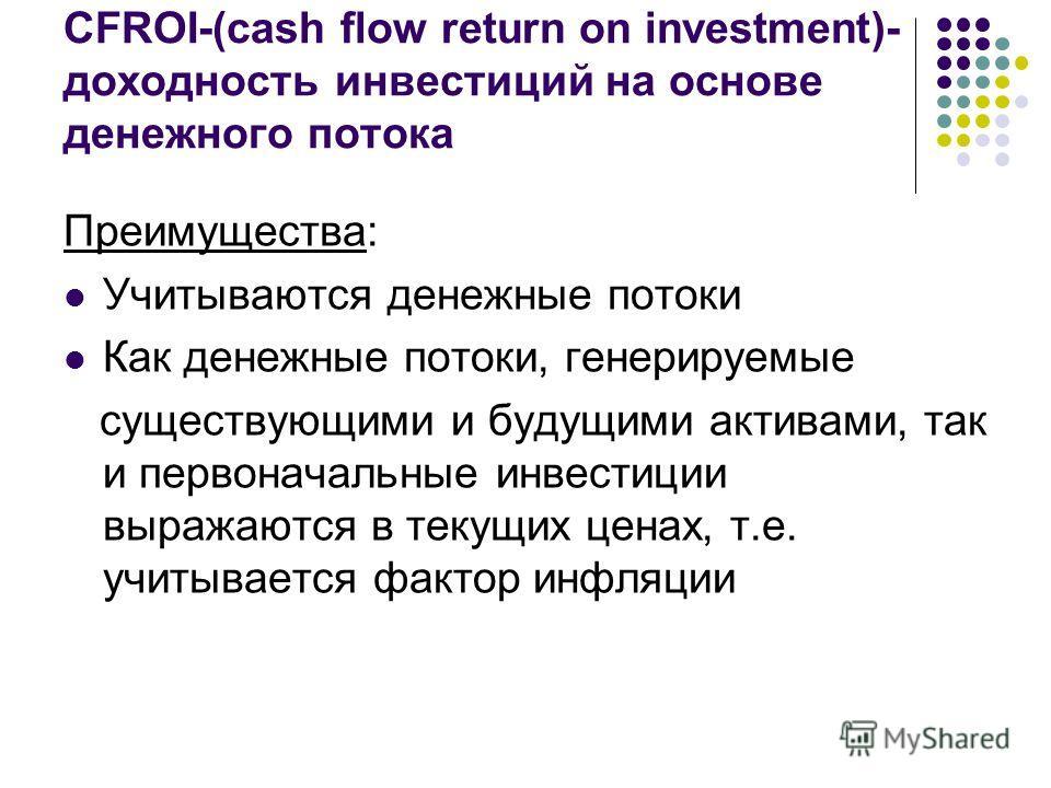 CFROI-(cash flow return on investment)- доходность инвестиций на основе денежного потока Преимущества: Учитываются денежные потоки Как денежные потоки, генерируемые существующими и будущими активами, так и первоначальные инвестиции выражаются в текущ