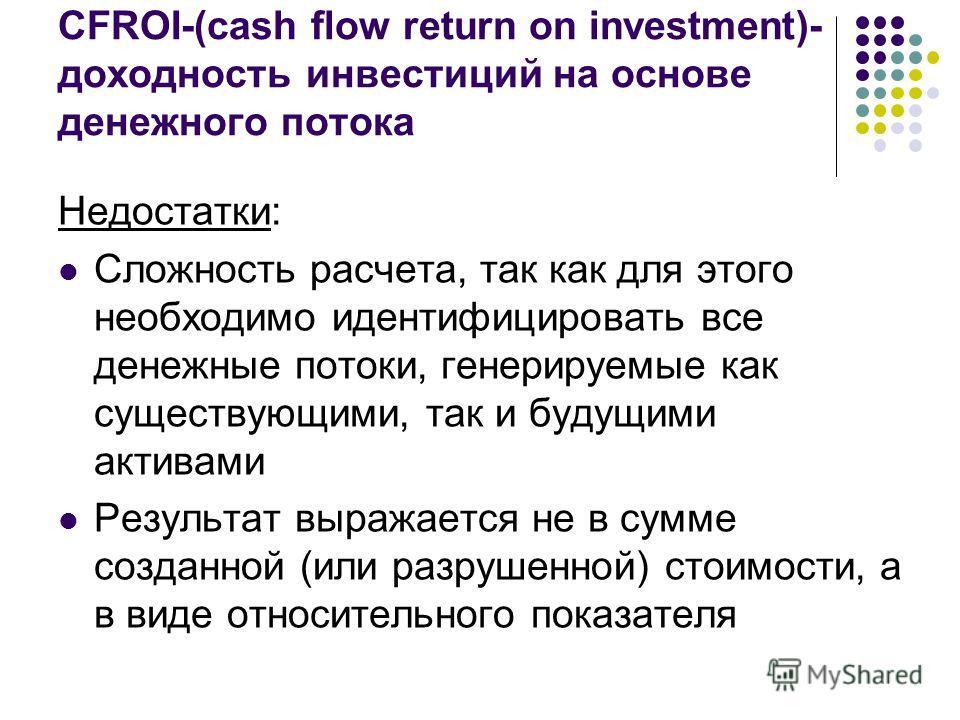 CFROI-(cash flow return on investment)- доходность инвестиций на основе денежного потока Недостатки: Сложность расчета, так как для этого необходимо идентифицировать все денежные потоки, генерируемые как существующими, так и будущими активами Результ