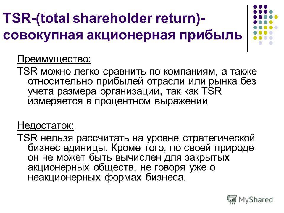 TSR-(total shareholder return)- совокупная акционерная прибыль Преимущество: TSR можно легко сравнить по компаниям, а также относительно прибылей отрасли или рынка без учета размера организации, так как TSR измеряется в процентном выражении Недостато