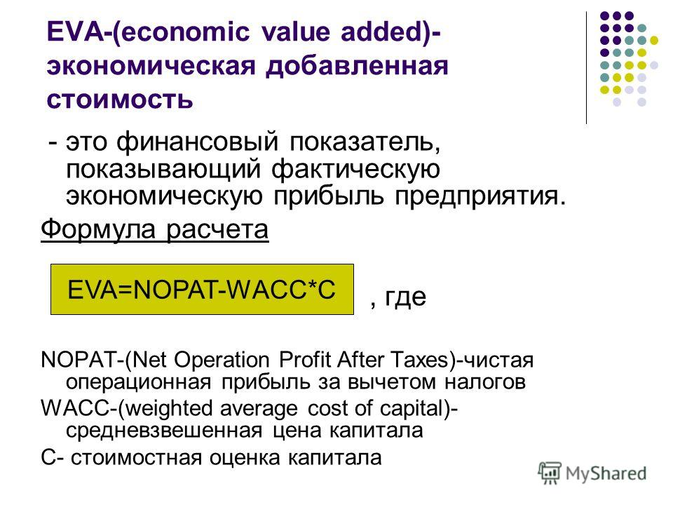 EVA-(economic value added)- экономическая добавленная стоимость - это финансовый показатель, показывающий фактическую экономическую прибыль предприятия. Формула расчета, где NOPAT-(Net Operation Profit After Taxes)-чистая операционная прибыль за выче