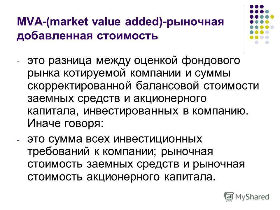 MVA-(market value added)-рыночная добавленная стоимость - это разница между оценкой фондового рынка котируемой компании и суммы скорректированной балансовой стоимости заемных средств и акционерного капитала, инвестированных в компанию. Иначе говоря:
