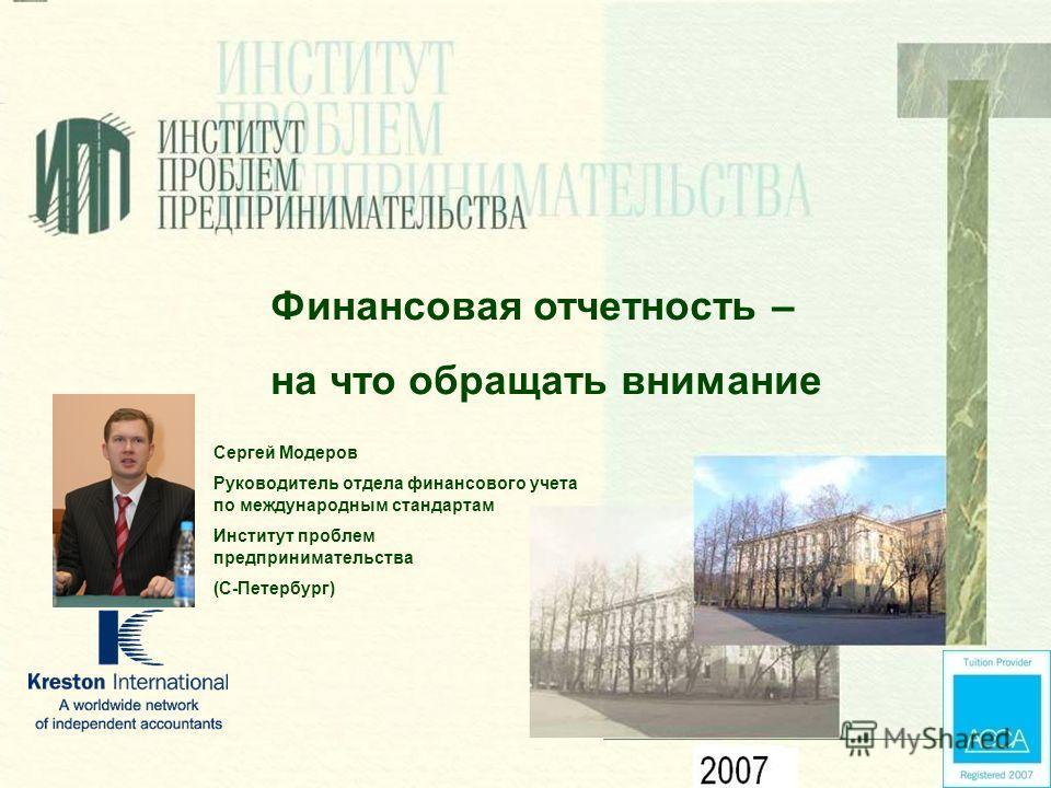 Финансовая отчетность – на что обращать внимание Сергей Модеров Руководитель отдела финансового учета по международным стандартам Институт проблем предпринимательства (С-Петербург)